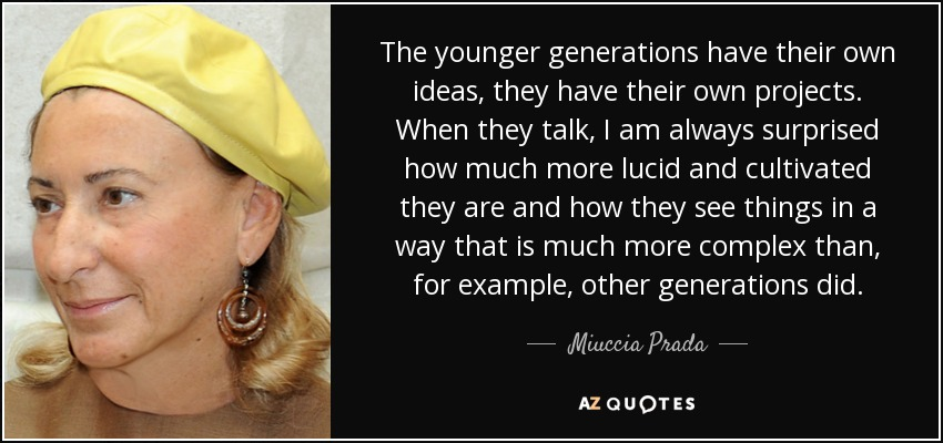 The younger generations have their own ideas, they have their own projects. When they talk, I am always surprised how much more lucid and cultivated they are and how they see things in a way that is much more complex than, for example, other generations did. - Miuccia Prada