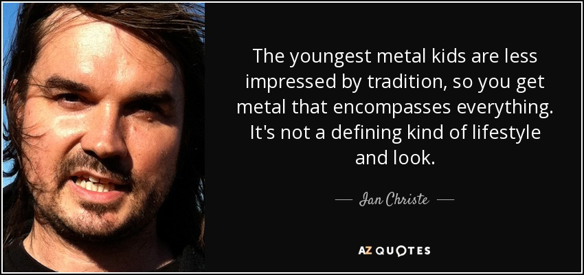The youngest metal kids are less impressed by tradition, so you get metal that encompasses everything. It's not a defining kind of lifestyle and look. - Ian Christe