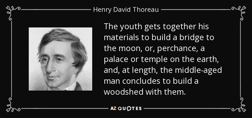The youth gets together his materials to build a bridge to the moon, or, perchance, a palace or temple on the earth, and, at length, the middle-aged man concludes to build a woodshed with them. - Henry David Thoreau