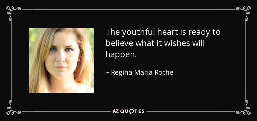 The youthful heart is ready to believe what it wishes will happen. - Regina Maria Roche