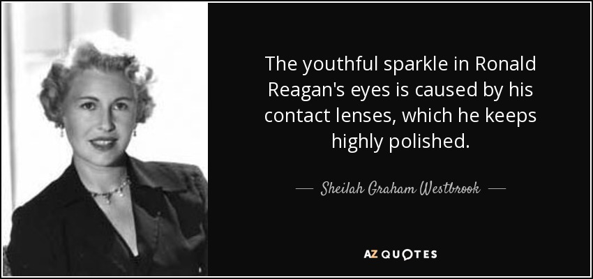 The youthful sparkle in Ronald Reagan's eyes is caused by his contact lenses, which he keeps highly polished. - Sheilah Graham Westbrook