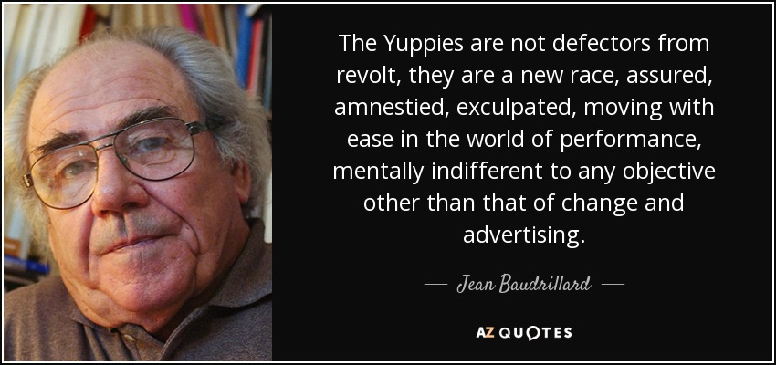 The Yuppies are not defectors from revolt, they are a new race, assured, amnestied, exculpated, moving with ease in the world of performance, mentally indifferent to any objective other than that of change and advertising. - Jean Baudrillard