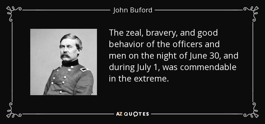 The zeal, bravery, and good behavior of the officers and men on the night of June 30, and during July 1, was commendable in the extreme. - John Buford