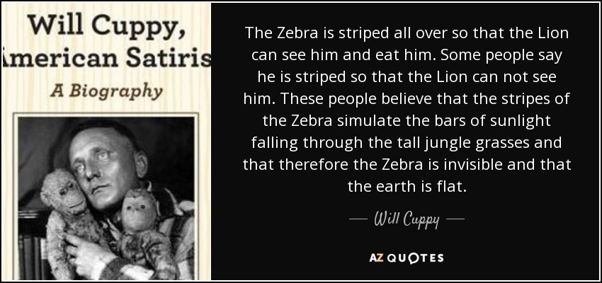 The Zebra is striped all over so that the Lion can see him and eat him. Some people say he is striped so that the Lion can not see him. These people believe that the stripes of the Zebra simulate the bars of sunlight falling through the tall jungle grasses and that therefore the Zebra is invisible and that the earth is flat. - Will Cuppy