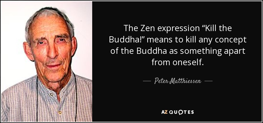 "The Zen expression ""Kill the Buddha!"" means to kill any concept of the Buddha as something apart from oneself. - Peter Matthiessen"