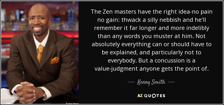 The Zen masters have the right idea-no pain no gain: thwack a silly nebbish and he'll remember it far longer and more indelibly than any words you muster at him. Not absolutely everything can or should have to be explained, and particularly not to everybody. But a concussion is a value-judgment anyone gets the point of. - Kenny Smith
