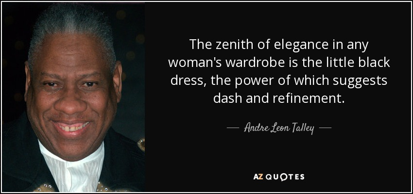 The zenith of elegance in any woman's wardrobe is the little black dress, the power of which suggests dash and refinement. - Andre Leon Talley