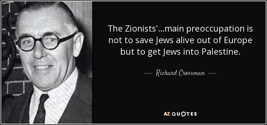 The Zionists'...main preoccupation is not to save Jews alive out of Europe but to get Jews into Palestine. - Richard Crossman