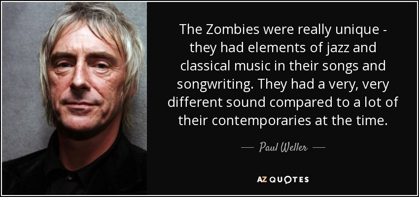 The Zombies were really unique - they had elements of jazz and classical music in their songs and songwriting. They had a very, very different sound compared to a lot of their contemporaries at the time. - Paul Weller