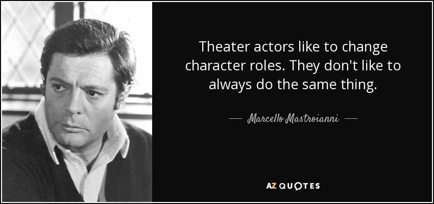 Theater actors like to change character roles. They don't like to always do the same thing. - Marcello Mastroianni