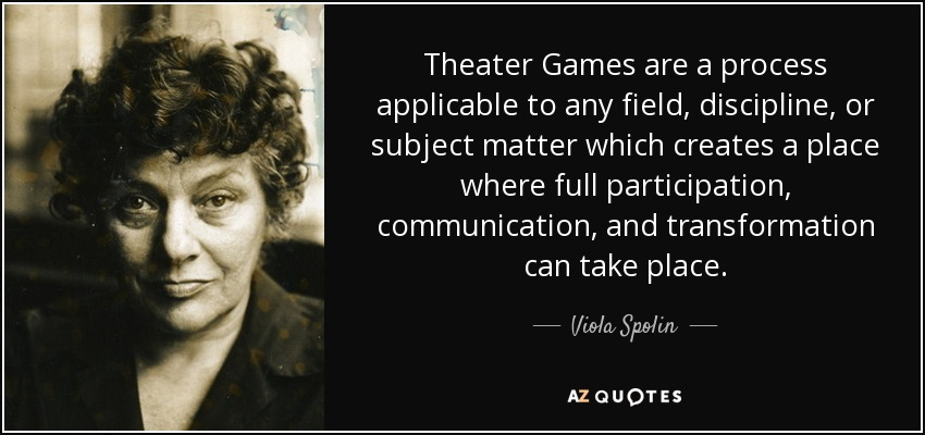 Theater Games are a process applicable to any field, discipline, or subject matter which creates a place where full participation, communication, and transformation can take place. - Viola Spolin