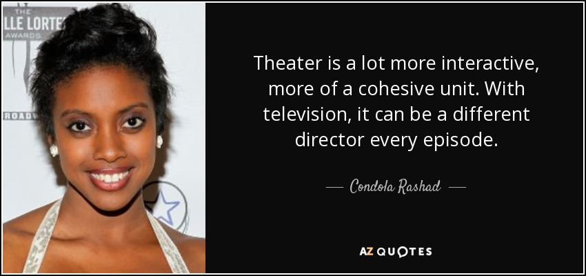 Theater is a lot more interactive, more of a cohesive unit. With television, it can be a different director every episode. - Condola Rashad