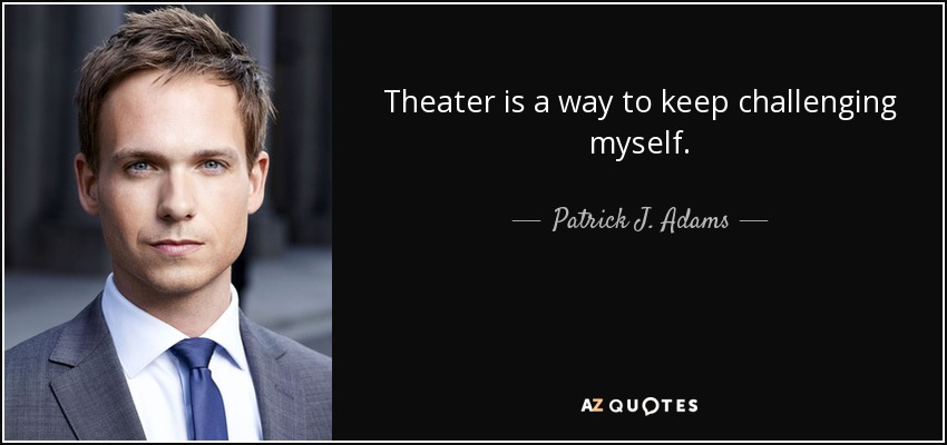 Theater is a way to keep challenging myself. - Patrick J. Adams