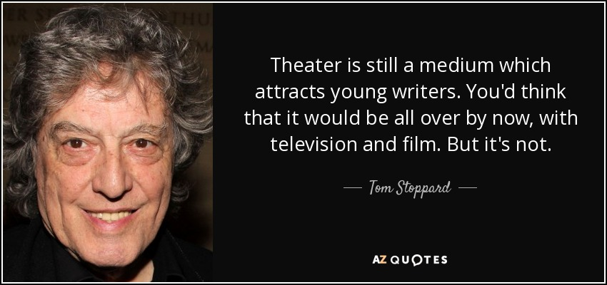 Theater is still a medium which attracts young writers. You'd think that it would be all over by now, with television and film. But it's not. - Tom Stoppard