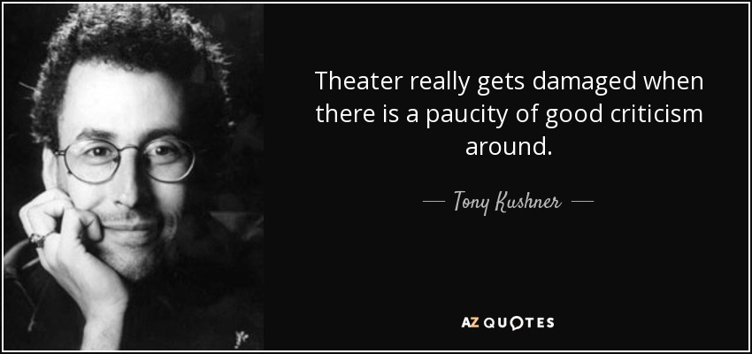 Theater really gets damaged when there is a paucity of good criticism around. - Tony Kushner