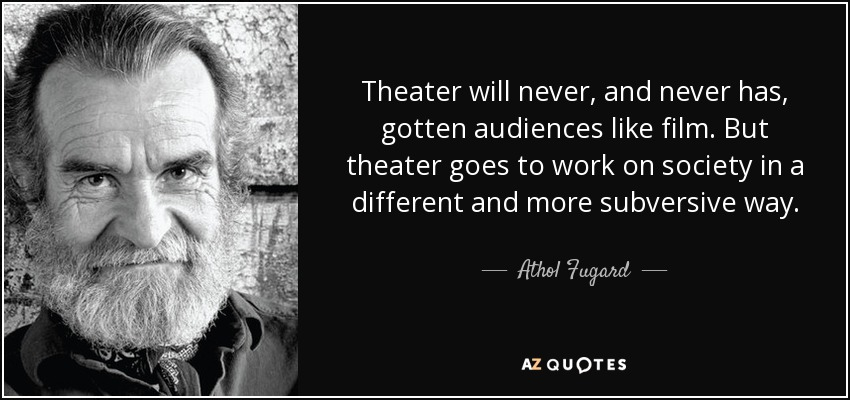 Theater will never, and never has, gotten audiences like film. But theater goes to work on society in a different and more subversive way. - Athol Fugard