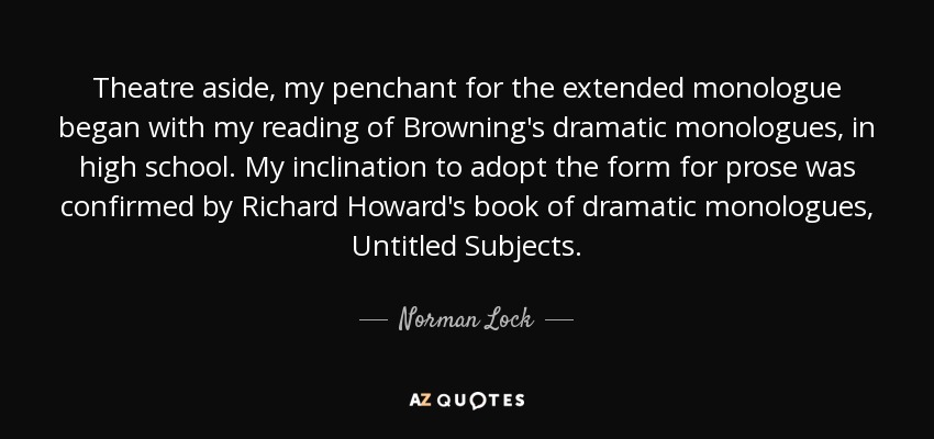 Theatre aside, my penchant for the extended monologue began with my reading of Browning's dramatic monologues, in high school. My inclination to adopt the form for prose was confirmed by Richard Howard's book of dramatic monologues, Untitled Subjects. - Norman Lock