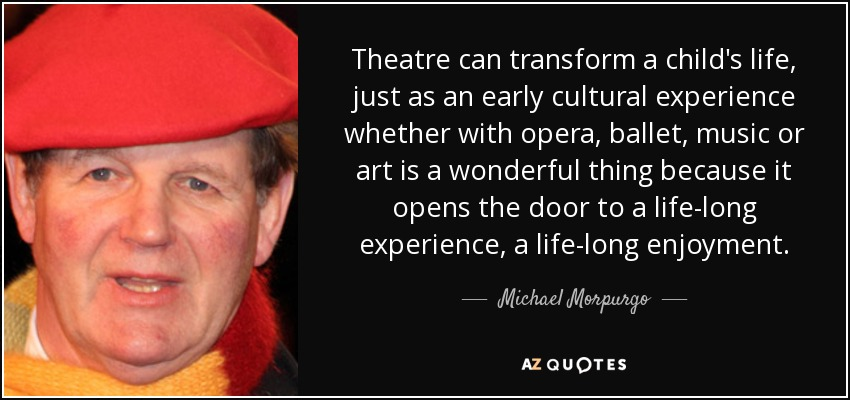Theatre can transform a child's life, just as an early cultural experience whether with opera, ballet, music or art is a wonderful thing because it opens the door to a life-long experience, a life-long enjoyment. - Michael Morpurgo