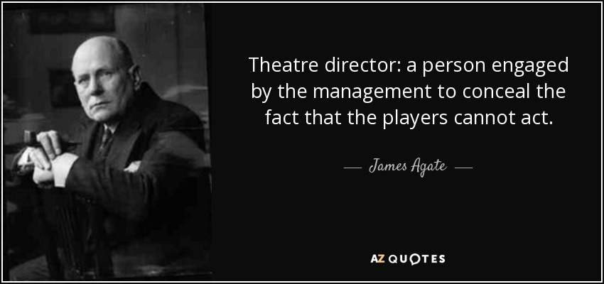 Theatre director: a person engaged by the management to conceal the fact that the players cannot act. - James Agate