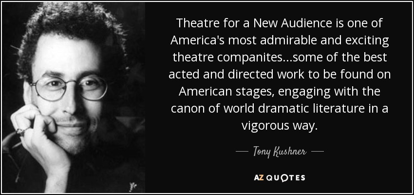 Theatre for a New Audience is one of America's most admirable and exciting theatre companites...some of the best acted and directed work to be found on American stages, engaging with the canon of world dramatic literature in a vigorous way. - Tony Kushner