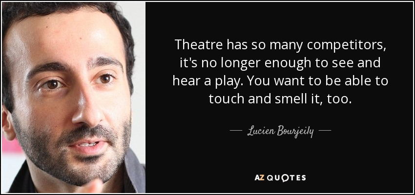 Theatre has so many competitors, it's no longer enough to see and hear a play. You want to be able to touch and smell it, too. - Lucien Bourjeily