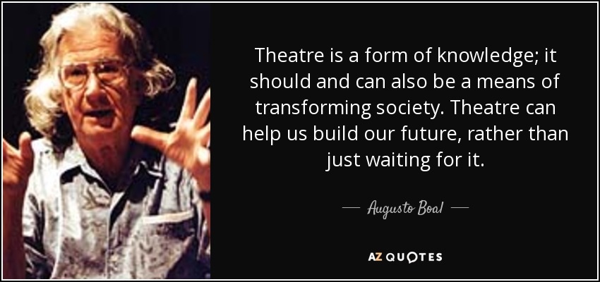 Theatre is a form of knowledge; it should and can also be a means of transforming society. Theatre can help us build our future, rather than just waiting for it. - Augusto Boal