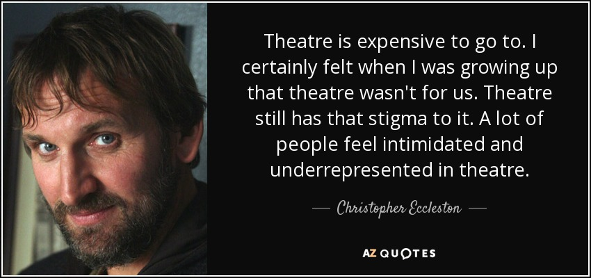 Theatre is expensive to go to. I certainly felt when I was growing up that theatre wasn't for us. Theatre still has that stigma to it. A lot of people feel intimidated and underrepresented in theatre. - Christopher Eccleston