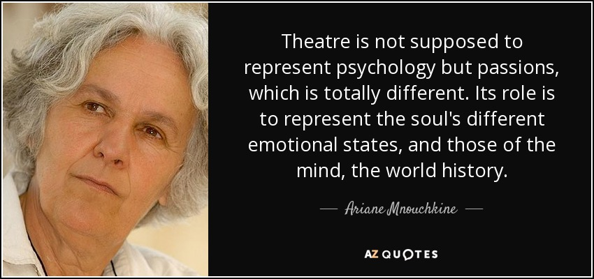 Theatre is not supposed to represent psychology but passions, which is totally different. Its role is to represent the soul's different emotional states, and those of the mind, the world history. - Ariane Mnouchkine