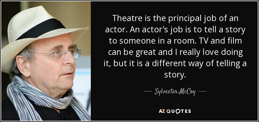 Theatre is the principal job of an actor. An actor's job is to tell a story to someone in a room. TV and film can be great and I really love doing it, but it is a different way of telling a story. - Sylvester McCoy