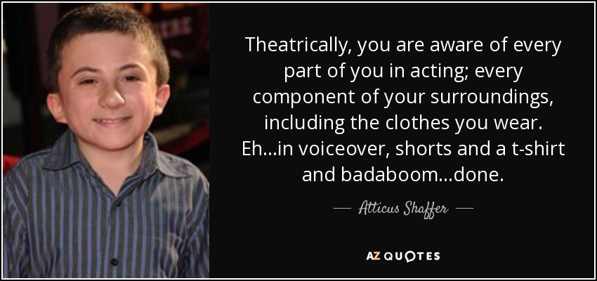 Atticus Shaffer Quote Theatrically You Are Aware Of Every Part Of