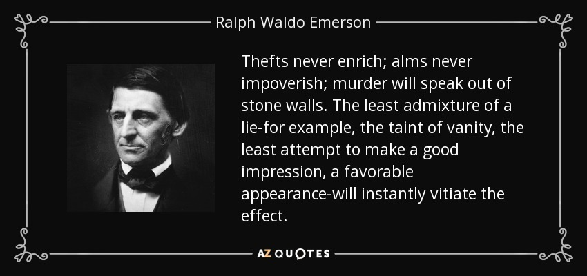 Thefts never enrich; alms never impoverish; murder will speak out of stone walls. The least admixture of a lie-for example, the taint of vanity, the least attempt to make a good impression, a favorable appearance-will instantly vitiate the effect. - Ralph Waldo Emerson