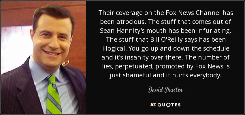 Their coverage on the Fox News Channel has been atrocious. The stuff that comes out of Sean Hannity's mouth has been infuriating. The stuff that Bill O'Reilly says has been illogical. You go up and down the schedule and it's insanity over there. The number of lies, perpetuated, promoted by Fox News is just shameful and it hurts everybody. - David Shuster