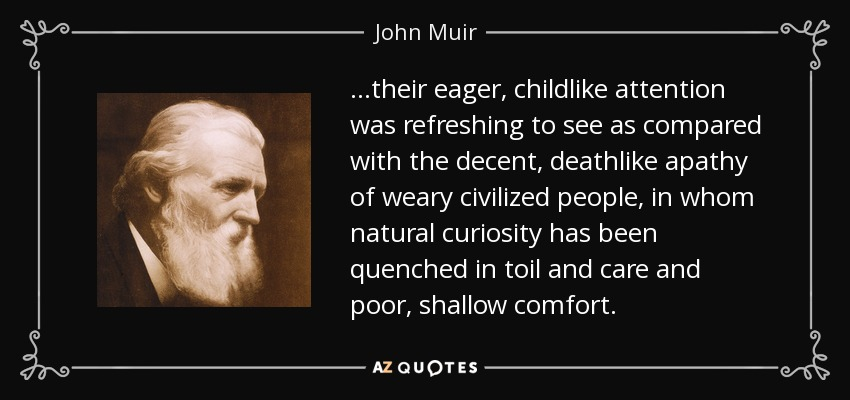 …their eager, childlike attention was refreshing to see as compared with the decent, deathlike apathy of weary civilized people, in whom natural curiosity has been quenched in toil and care and poor, shallow comfort. - John Muir