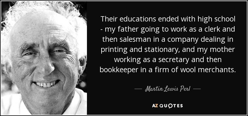 Their educations ended with high school - my father going to work as a clerk and then salesman in a company dealing in printing and stationary, and my mother working as a secretary and then bookkeeper in a firm of wool merchants. - Martin Lewis Perl