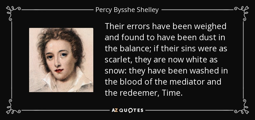 Their errors have been weighed and found to have been dust in the balance; if their sins were as scarlet, they are now white as snow: they have been washed in the blood of the mediator and the redeemer, Time. - Percy Bysshe Shelley