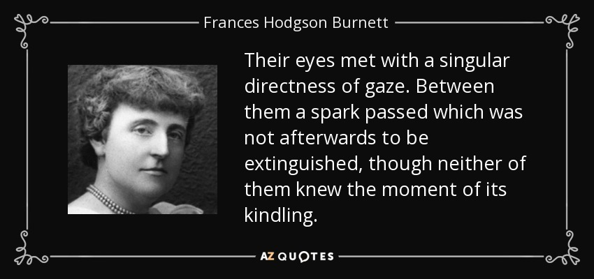 Their eyes met with a singular directness of gaze. Between them a spark passed which was not afterwards to be extinguished, though neither of them knew the moment of its kindling... - Frances Hodgson Burnett
