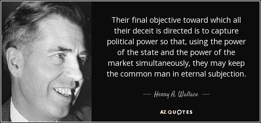 Their final objective toward which all their deceit is directed is to capture political power so that, using the power of the state and the power of the market simultaneously, they may keep the common man in eternal subjection. - Henry A. Wallace