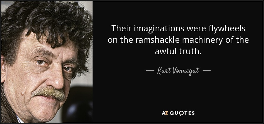 Their imaginations were flywheels on the ramshackle machinery of the awful truth. - Kurt Vonnegut