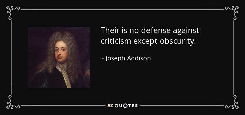Their is no defense against criticism except obscurity. - Joseph Addison