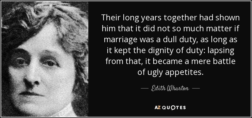 Their long years together had shown him that it did not so much matter if marriage was a dull duty, as long as it kept the dignity of duty: lapsing from that, it became a mere battle of ugly appetites. - Edith Wharton