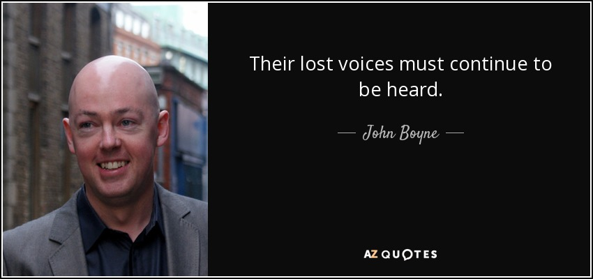Their lost voices Must continue to be heard. - John Boyne