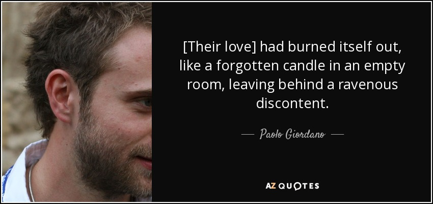 [Their love] had burned itself out, like a forgotten candle in an empty room, leaving behind a ravenous discontent. - Paolo Giordano