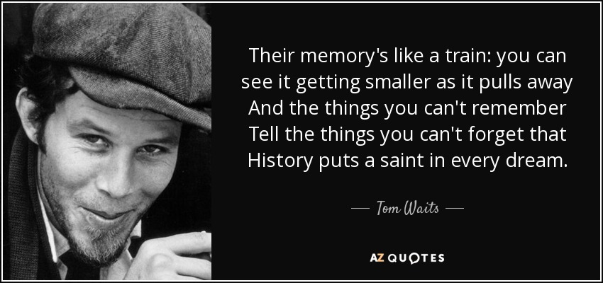 Their memory's like a train: you can see it getting smaller as it pulls away And the things you can't remember Tell the things you can't forget that History puts a saint in every dream. - Tom Waits