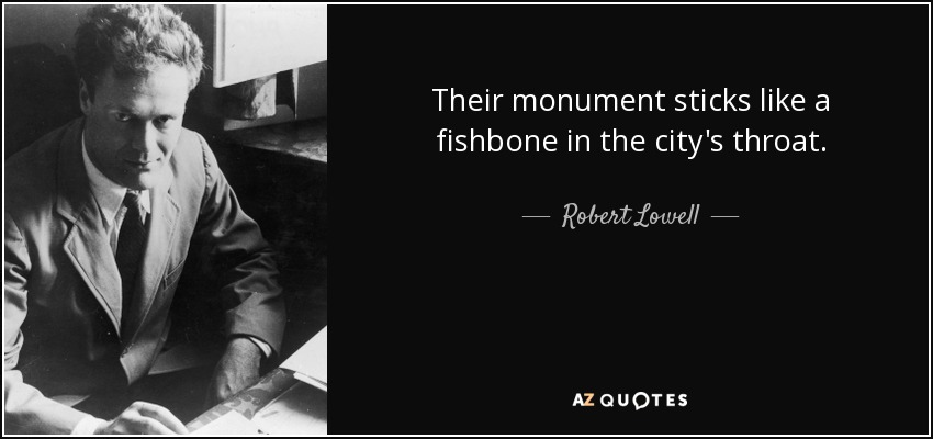 Their monument sticks like a fishbone in the city's throat. - Robert Lowell