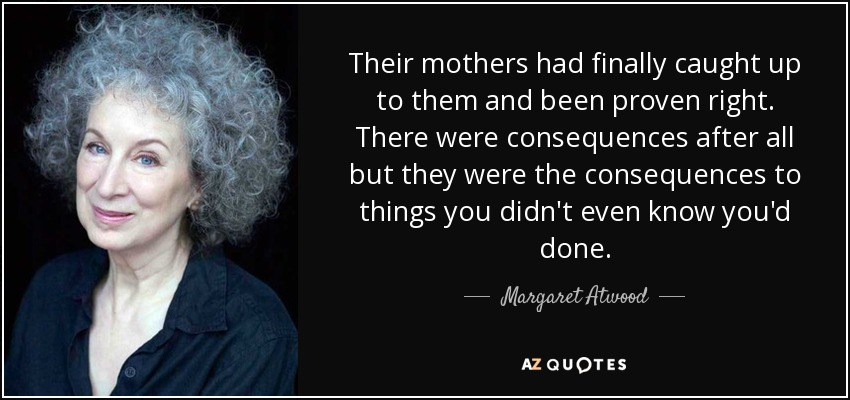Their mothers had finally caught up to them and been proven right. There were consequences after all but they were the consequences to things you didn't even know you'd done. - Margaret Atwood