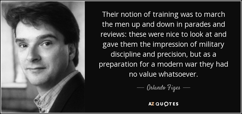 Their notion of training was to march the men up and down in parades and reviews: these were nice to look at and gave them the impression of military discipline and precision, but as a preparation for a modern war they had no value whatsoever. - Orlando Figes