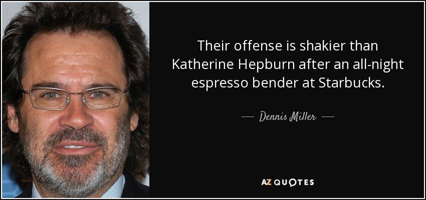 Their offense is shakier than Katherine Hepburn after an all-night espresso bender at Starbucks. - Dennis Miller