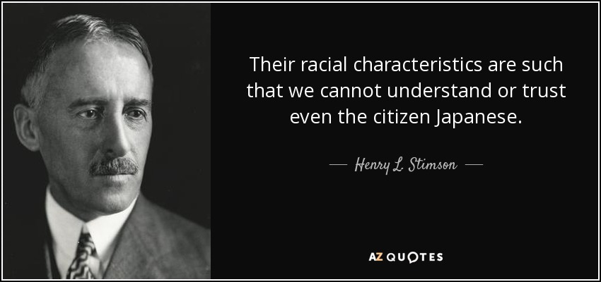 Their racial characteristics are such that we cannot understand or trust even the citizen Japanese. - Henry L. Stimson