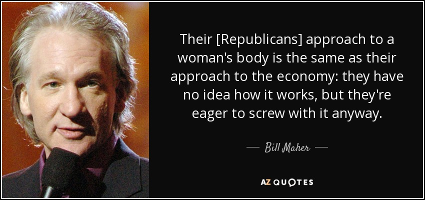 Their [Republicans] approach to a woman's body is the same as their approach to the economy: they have no idea how it works, but they're eager to screw with it anyway. - Bill Maher