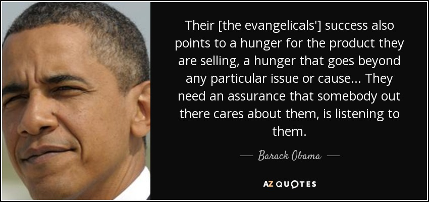 Their [the evangelicals'] success also points to a hunger for the product they are selling, a hunger that goes beyond any particular issue or cause... They need an assurance that somebody out there cares about them, is listening to them. - Barack Obama